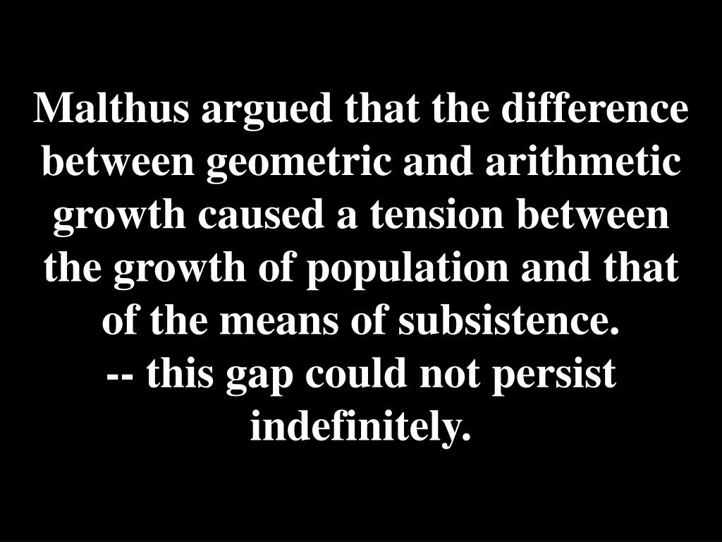 Malthus argued that the difference between geometric and arithmetic growth caused a tension between the growth of population and that of the means of subsistence.