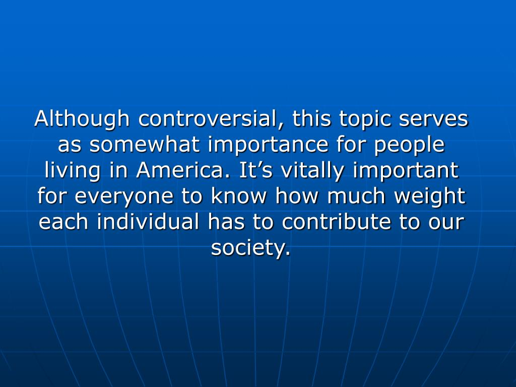 Although controversial, this topic serves as somewhat importance for people living in America. It's vitally important for everyone to know how much weight each individual has to contribute to our society.