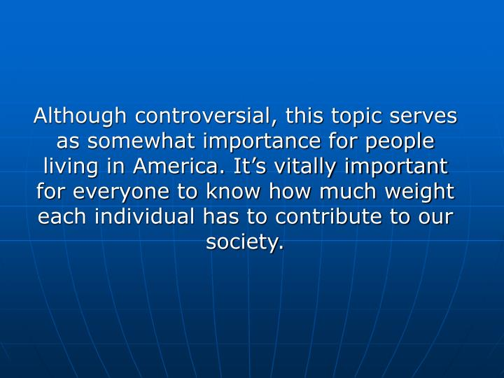 Although controversial, this topic serves as somewhat importance for people living in America. It'...