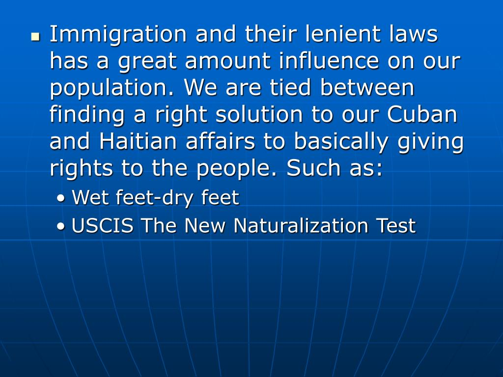 Immigration and their lenient laws has a great amount influence on our population. We are tied between finding a right solution to our Cuban and Haitian affairs to basically giving rights to the people. Such as: