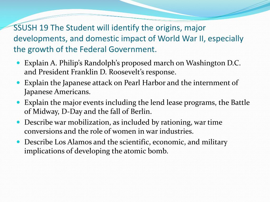 SSUSH 19 The Student will identify the origins, major developments, and domestic impact of World War II, especially the growth of the Federal Government.
