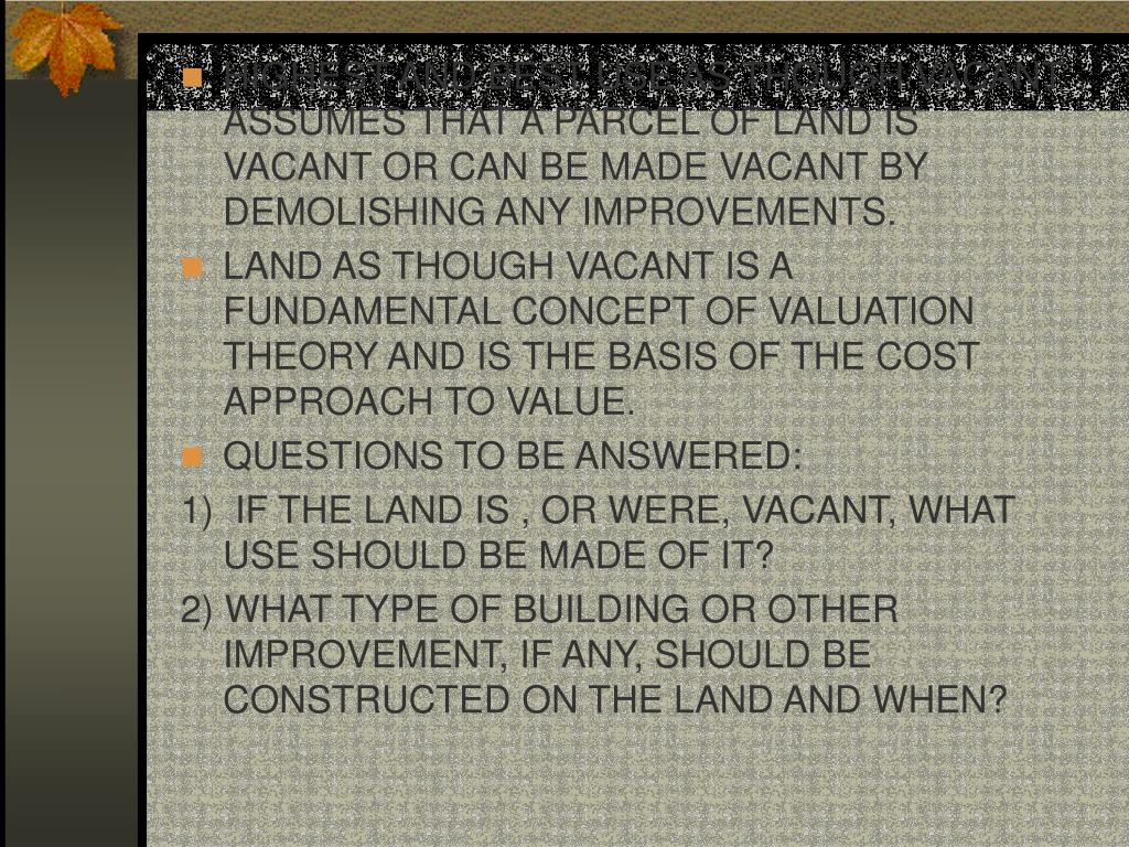 HIGHEST AND BEST USE AS THOUGH VACANT ASSUMES THAT A PARCEL OF LAND IS VACANT OR CAN BE MADE VACANT BY DEMOLISHING ANY IMPROVEMENTS.