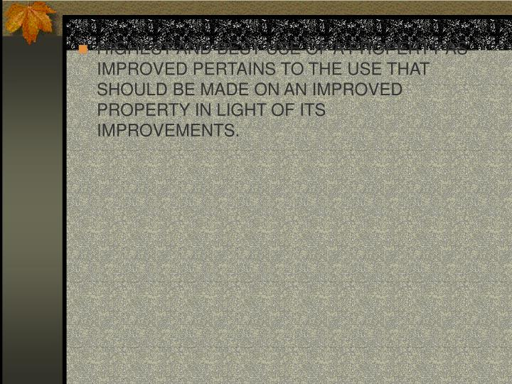 HIGHEST AND BEST USE OF A PROPERTY AS IMPROVED PERTAINS TO THE USE THAT SHOULD BE MADE ON AN IMPROVE...