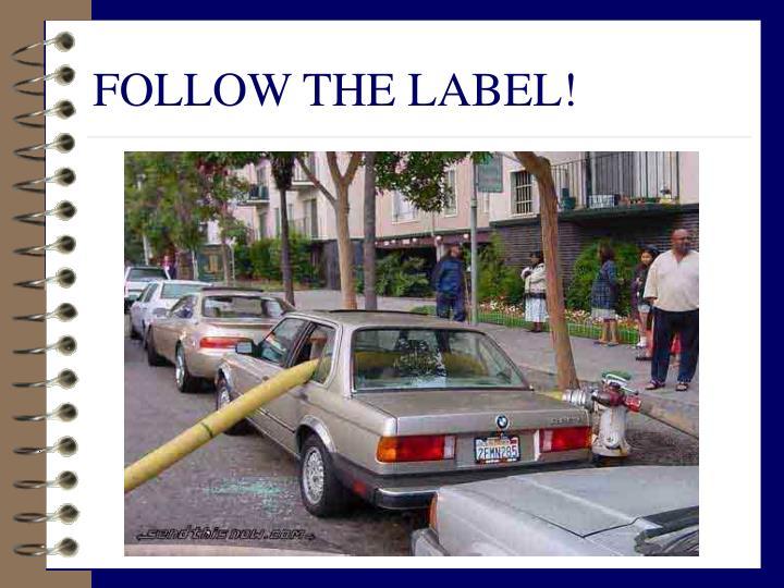 FOLLOW THE LABEL!