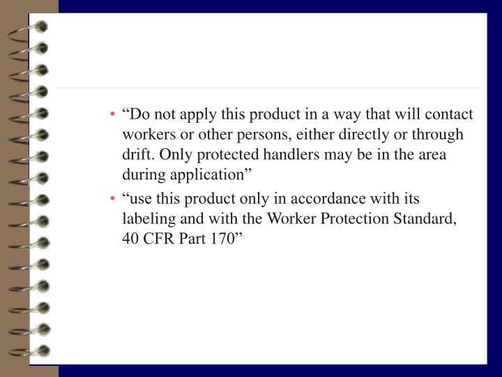 """""""Do not apply this product in a way that will contact workers or other persons, either directly or through drift. Only protected handlers may be in the area during application"""""""