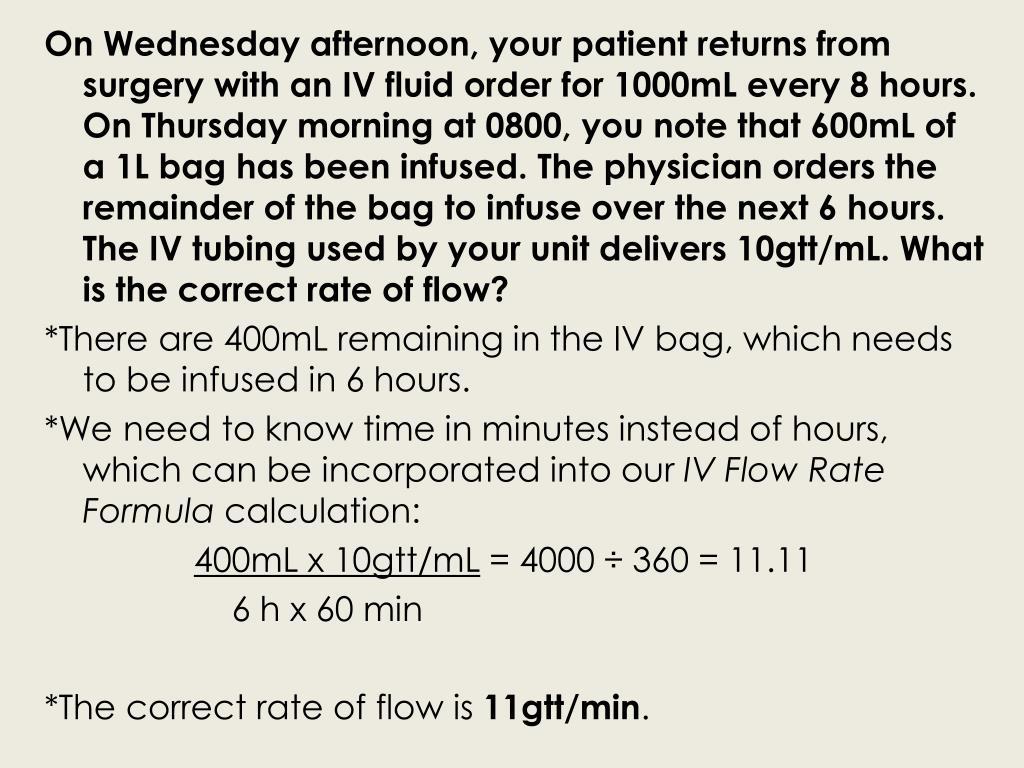 On Wednesday afternoon, your patient returns from surgery with an IV fluid order for 1000mL every 8 hours. On Thursday morning at 0800, you note that 600mL of a 1L bag has been infused. The physician orders the remainder of the bag to infuse over the next 6 hours. The IV tubing used by your unit delivers 10gtt/