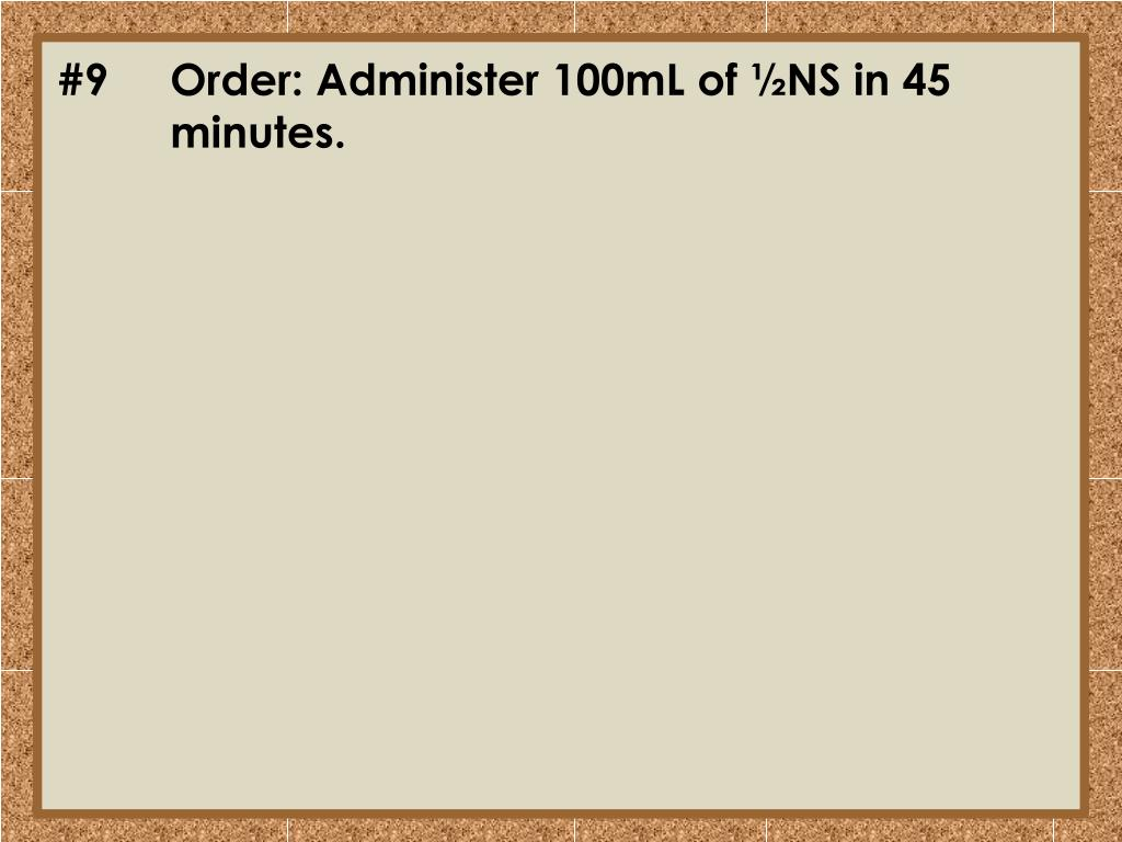 #9	Order: Administer 100mL of ½NS in 45 	minutes.