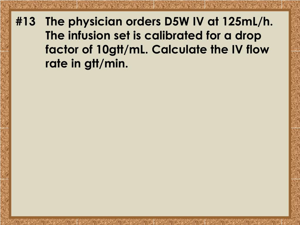 #13	The physician orders D5W IV at 125mL/h. 	The infusion set is calibrated for a drop 	factor of 10gtt/