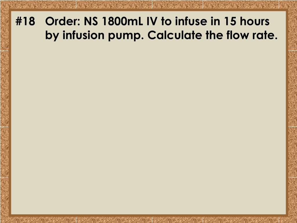 #18	Order: NS 1800mL IV to infuse in 15 hours 	by infusion pump. Calculate the flow rate.