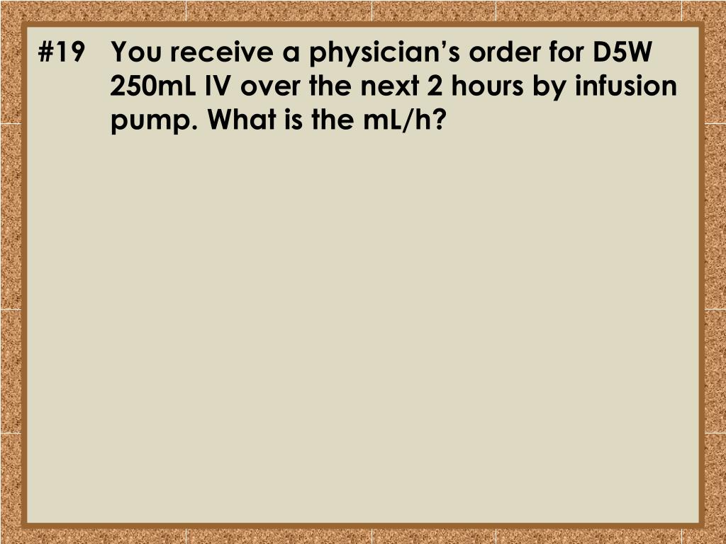 #19	You receive a physician's order for D5W 	250mL IV over the next 2 hours by infusion 	pump. What is the