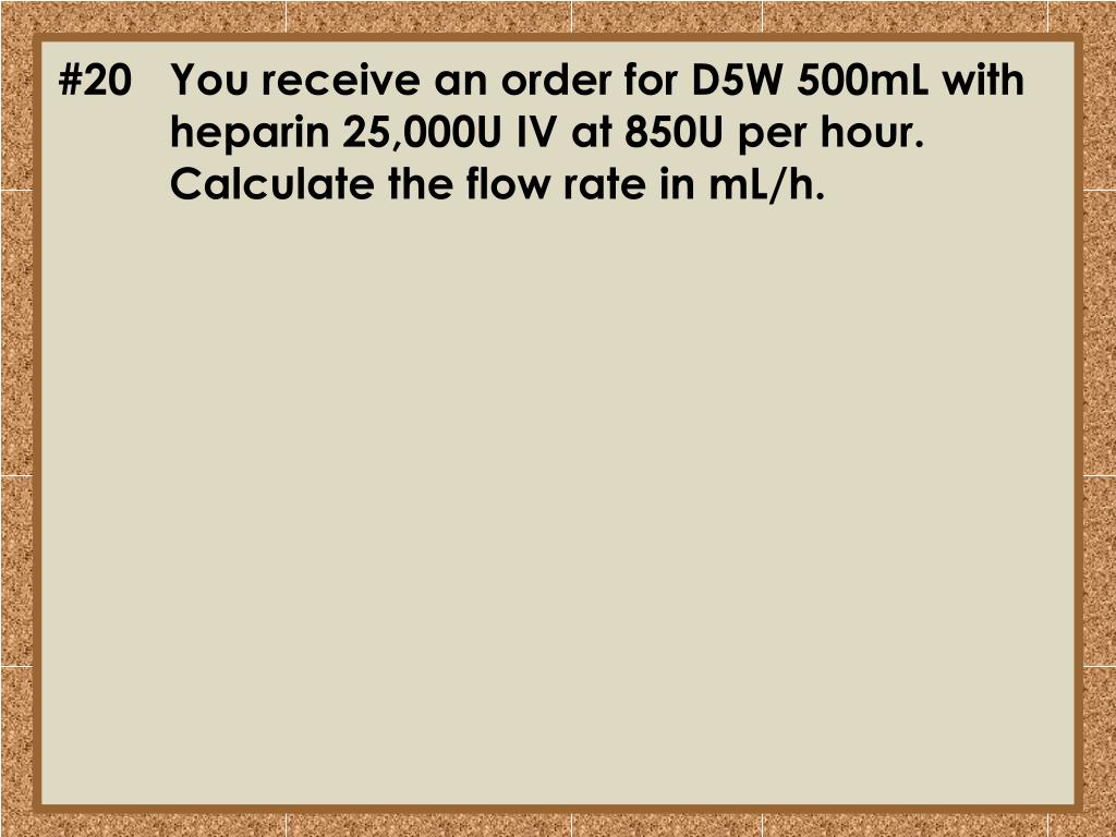 #20	You receive an order for D5W 500mL with 	heparin 25,000U IV at 850U per hour. 	Calculate the flow rate in