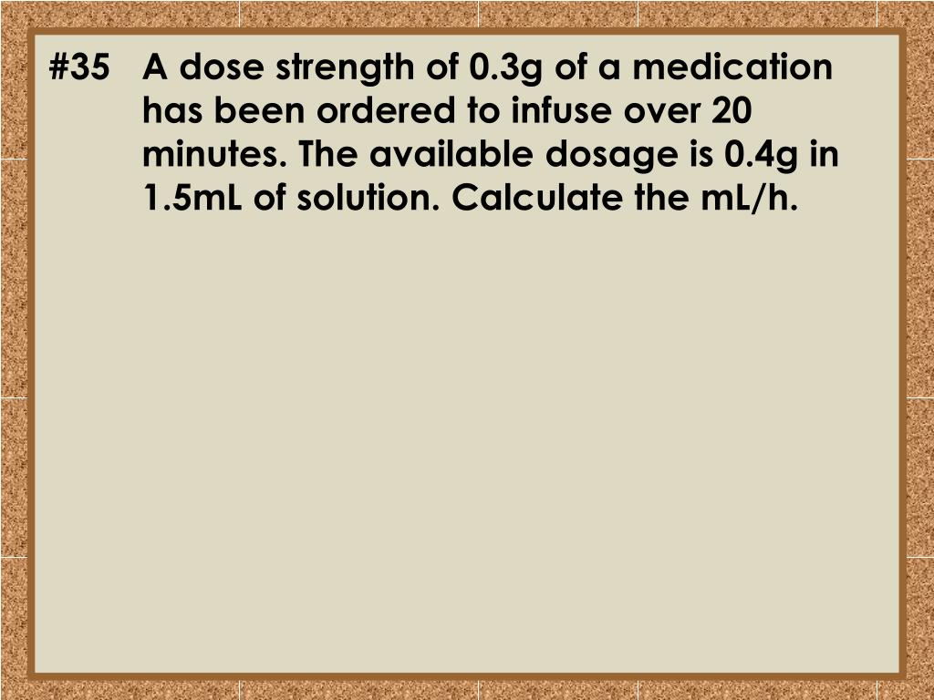 #35	A dose strength of 0.3g of a medication 	has been ordered to infuse over 20 	minutes. The available dosage is 0.4g in 	1.5mL of solution. Calculate the