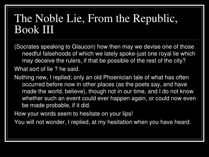 noble lie The noble lie is a concept originated by plato as described in the republic in religion , a pious fiction is a narrative that is presented as true by the author, but is considered by others to be fictional albeit produced with an altruistic motivation.