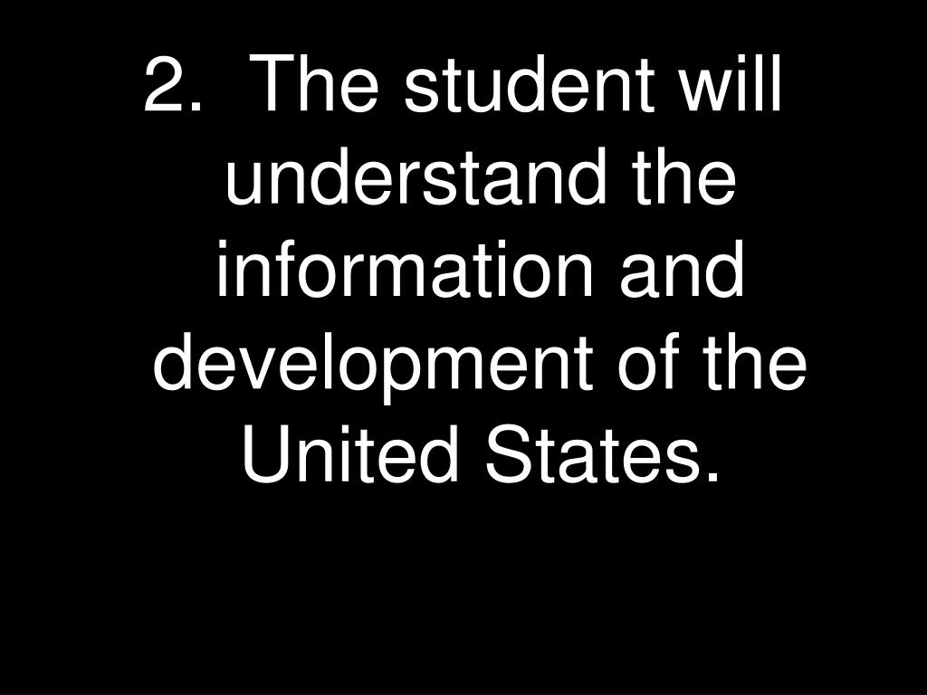 2.  The student will understand the information and development of the United States.
