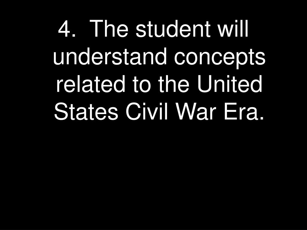 4.  The student will understand concepts related to the United States Civil War Era.