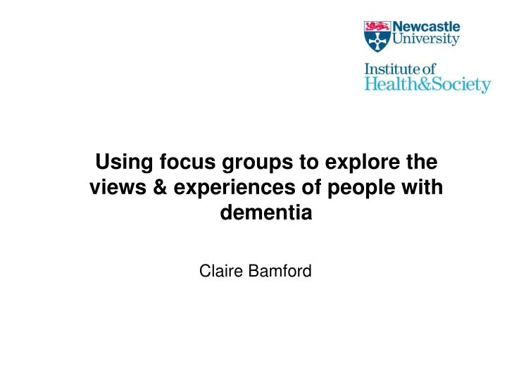 Using focus groups to explore the views experiences of people with dementia