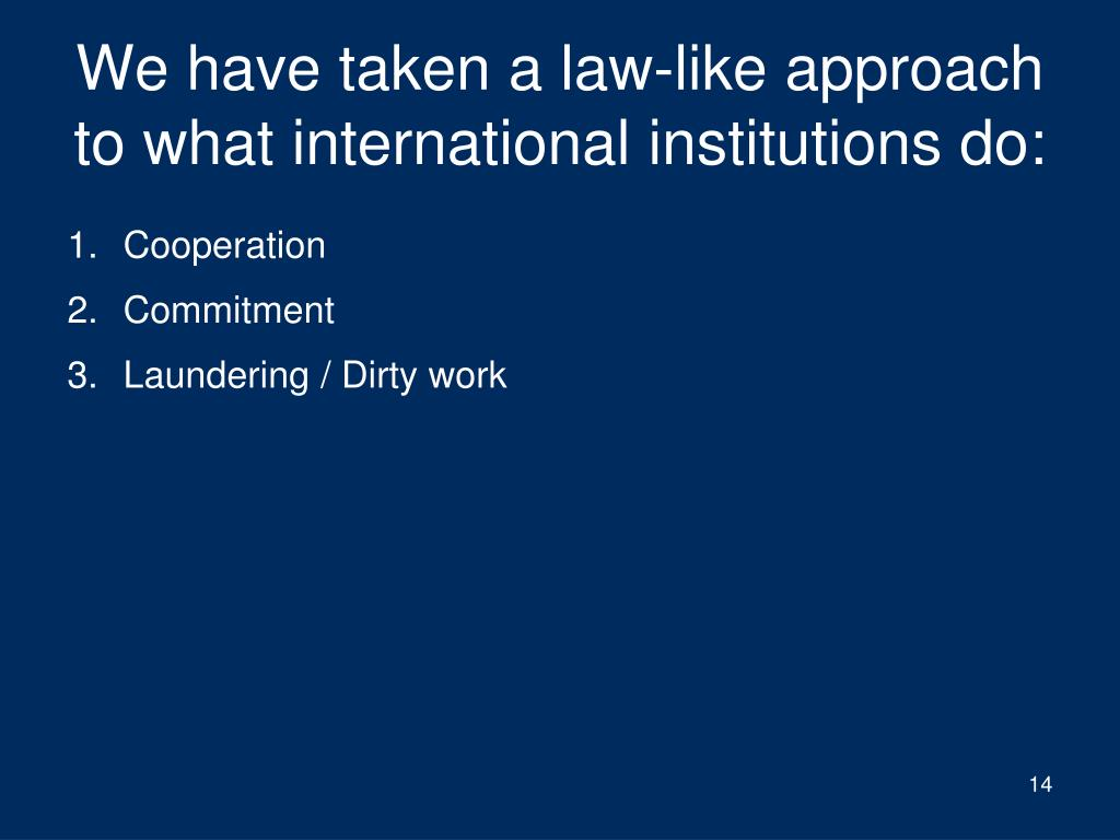 We have taken a law-like approach to what international institutions do: