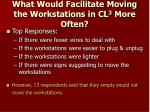 what would facilitate moving the workstations in cl 3 more often
