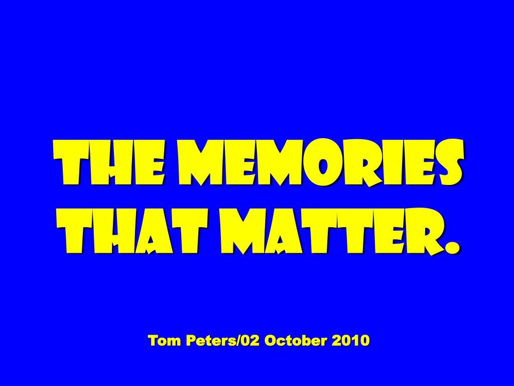 the memories that matter tom peters 02 october 2010 l.