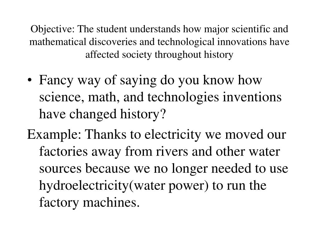 Objective: The student understands how major scientific and mathematical discoveries and technological innovations have affected society throughout history