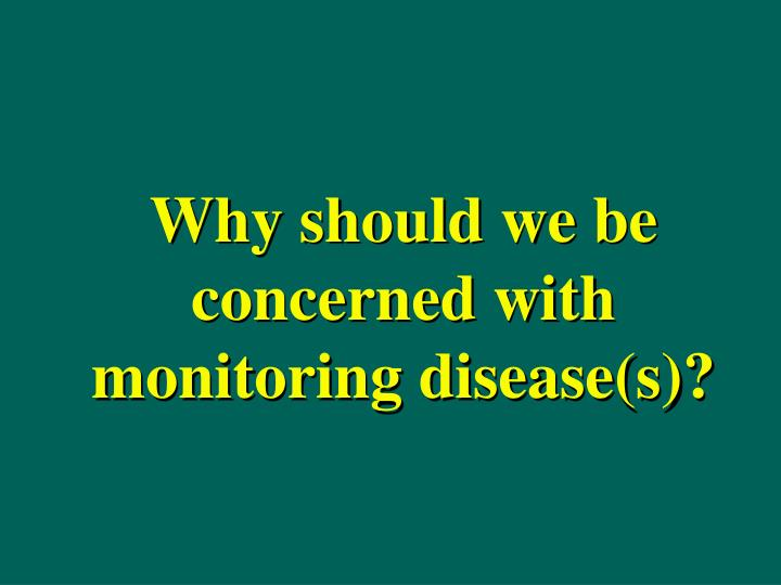 Why should we be concerned with monitoring disease s