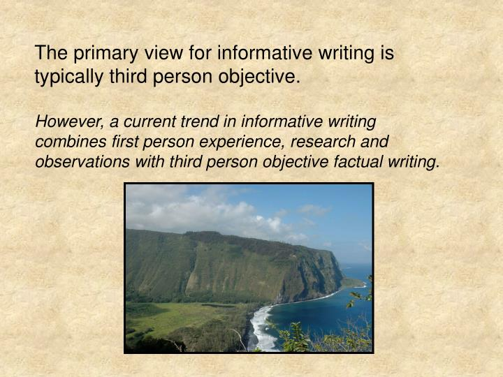 The primary view for informative writing is typically third person objective.