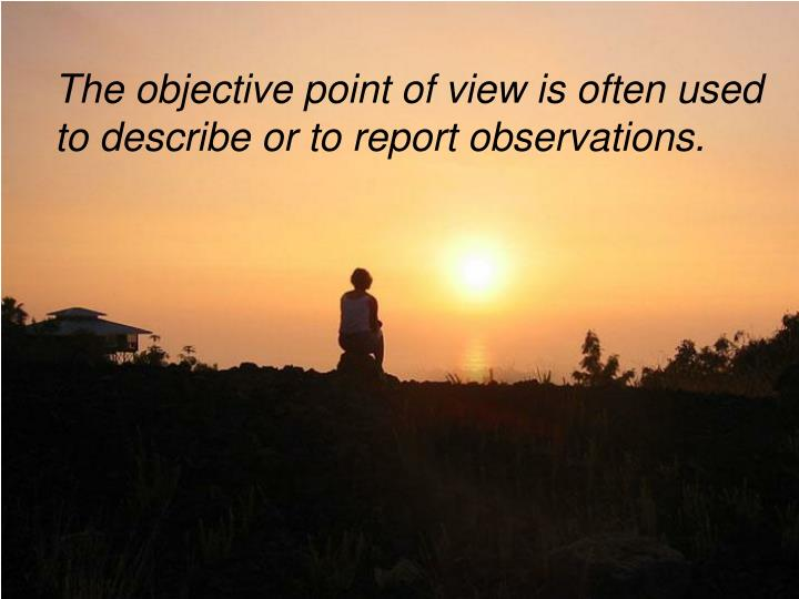 The objective point of view is often used to describe or to report observations.