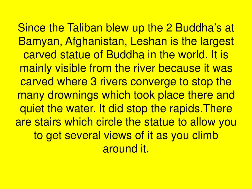 Since the Taliban blew up the 2 Buddha's at Bamyan, Afghanistan, Leshan is the largest carved statue of Buddha in the world. It is mainly visible from the river because it was carved where 3 rivers converge to stop the many drownings which took place there and quiet the water. It did stop the rapids.There are stairs which circle the statue to allow you to get several views of it as you climb around it.