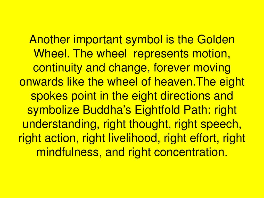 Another important symbol is the Golden Wheel. The wheel  represents motion, continuity and change, forever moving onwards like the wheel of heaven.The eight spokes point in the eight directions and symbolize Buddha's Eightfold Path: right understanding, right thought, right speech, right action, right livelihood, right effort, right mindfulness, and right concentration.