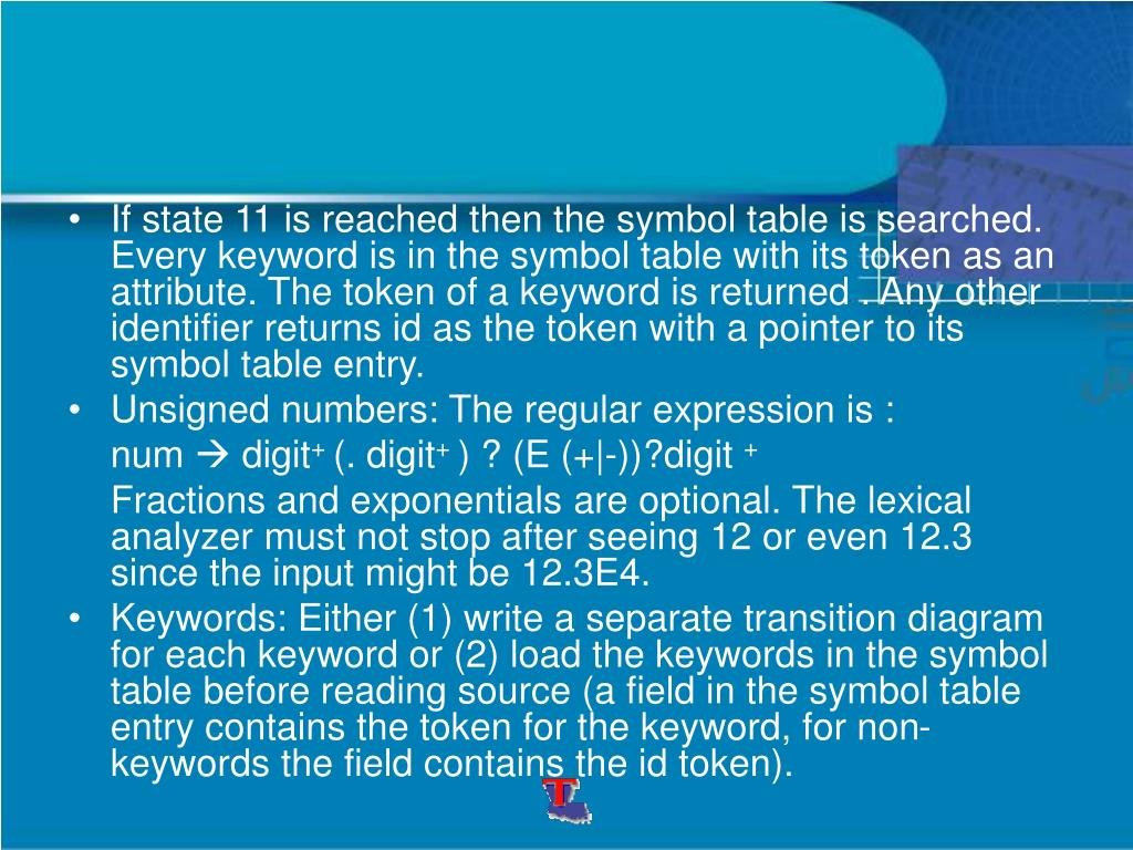 If state 11 is reached then the symbol table is searched. Every keyword is in the symbol table with its token as an attribute. The token of a keyword is returned . Any other identifier returns id as the token with a pointer to its symbol table entry.