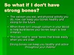 so what if i don t have strong bones