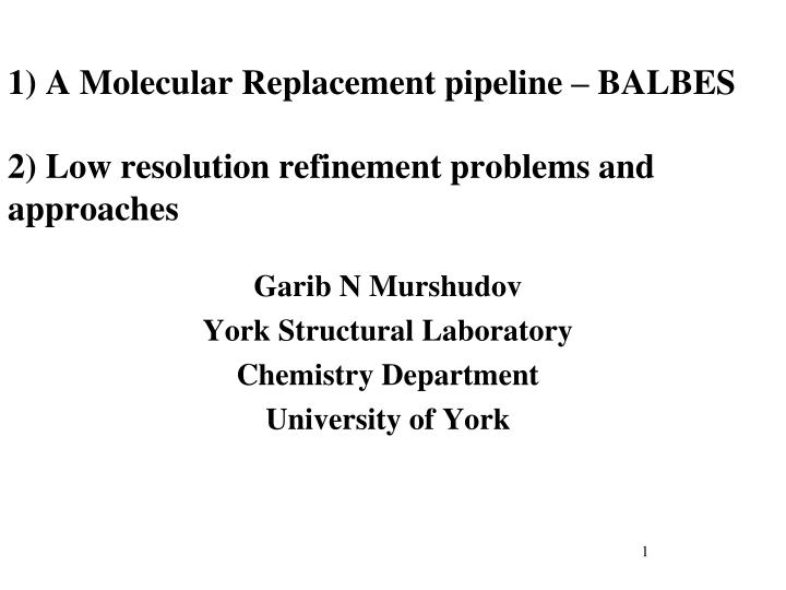 1 a molecular replacement pipeline balbes 2 low resolution refinement problems and approaches