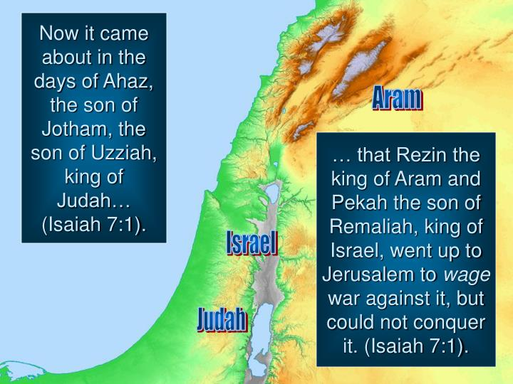 Now it came about in the days of Ahaz, the son of Jotham, the son of Uzziah, king of Judah… (Isaiah 7:1).
