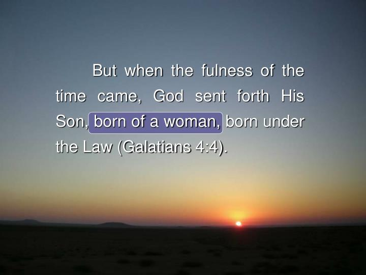But when the fulness of the time came, God sent forth His Son, born of a woman, born under the Law (...