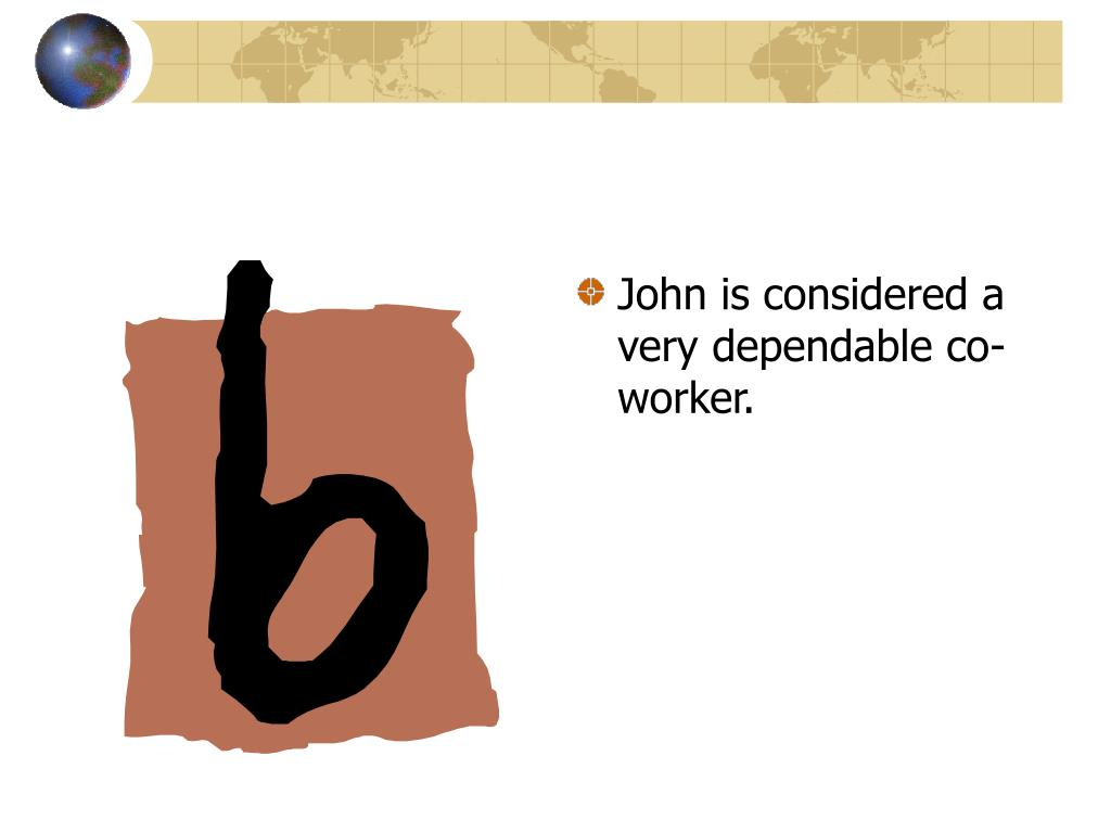 John is considered a very dependable co-worker.