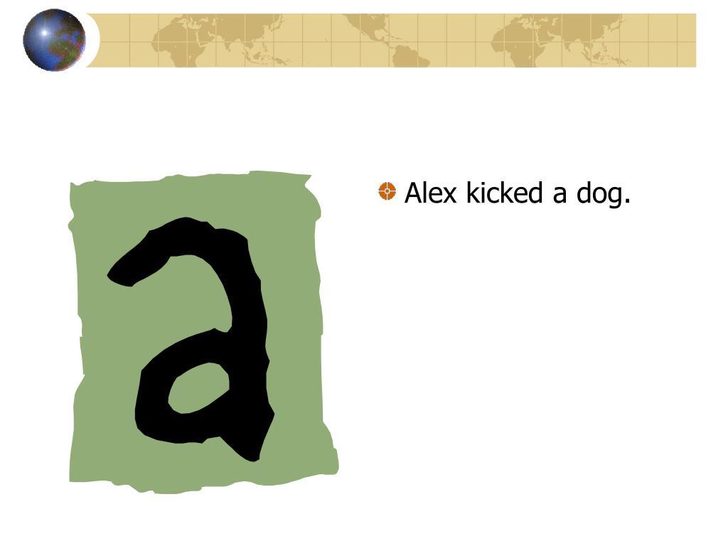 Alex kicked a dog.