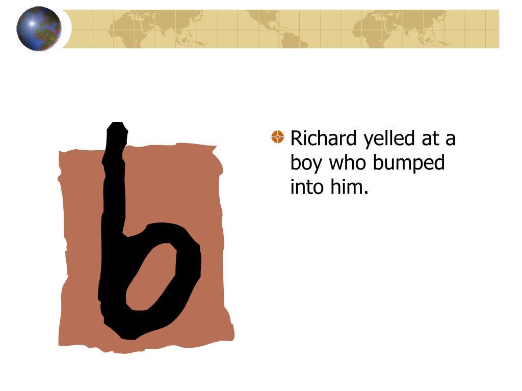 Richard yelled at a boy who bumped into him.