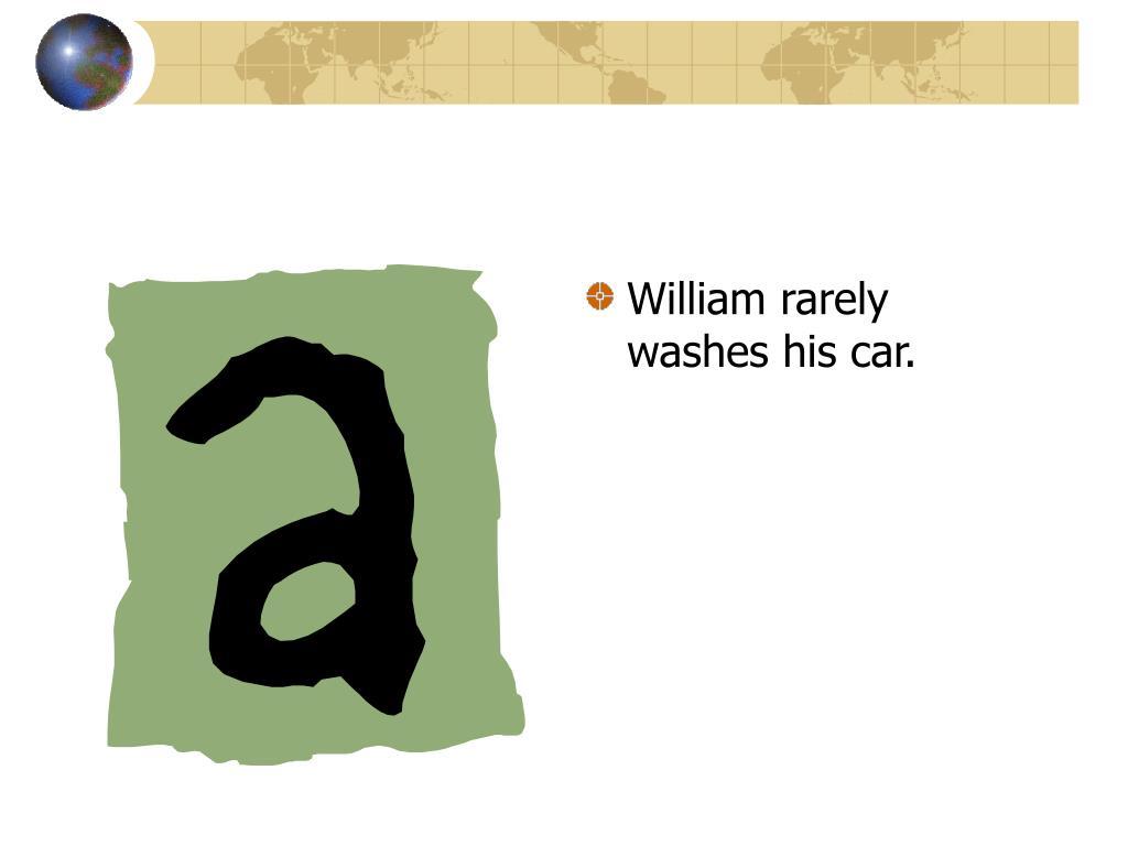 William rarely washes his car.