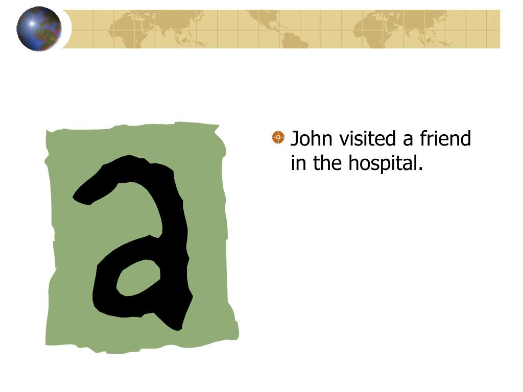 John visited a friend in the hospital.