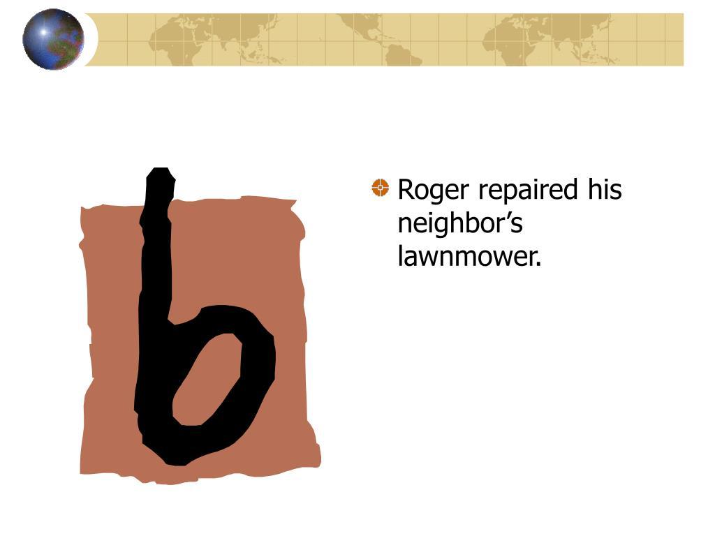 Roger repaired his neighbor's lawnmower.