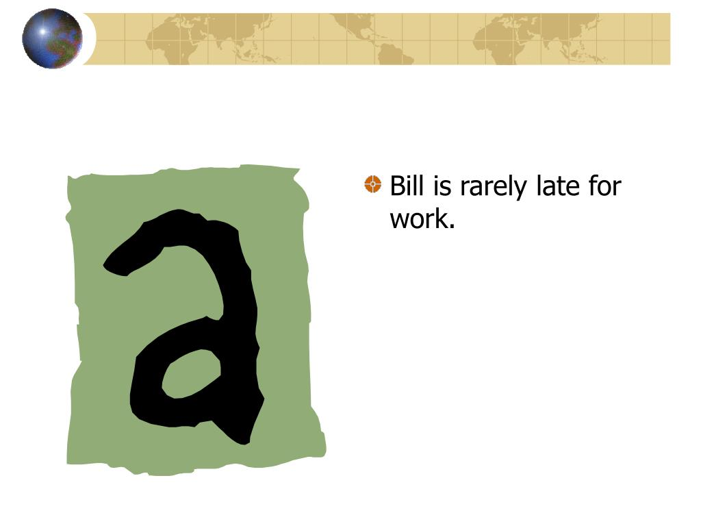 Bill is rarely late for work.