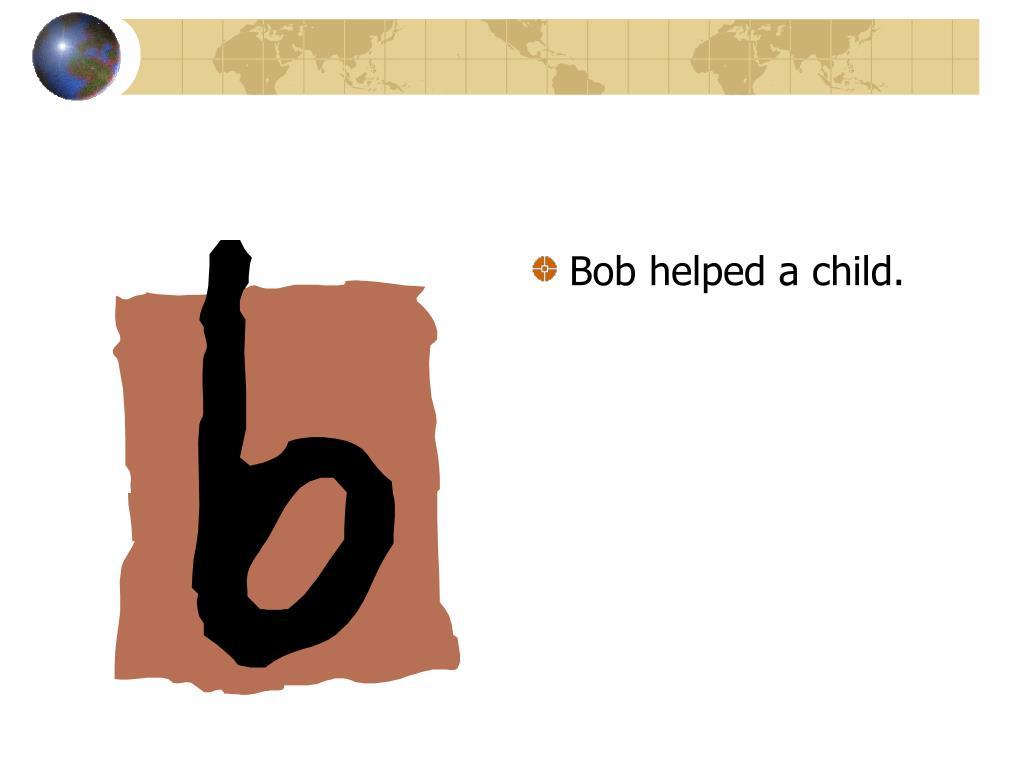 Bob helped a child.