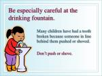 be especially careful at the drinking fountain