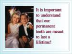 it is important to understand that our permanent teeth are meant to last a lifetime