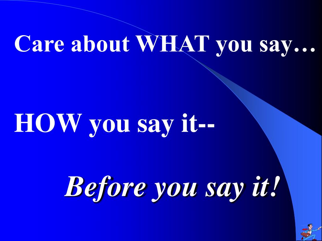 Care about WHAT you say…