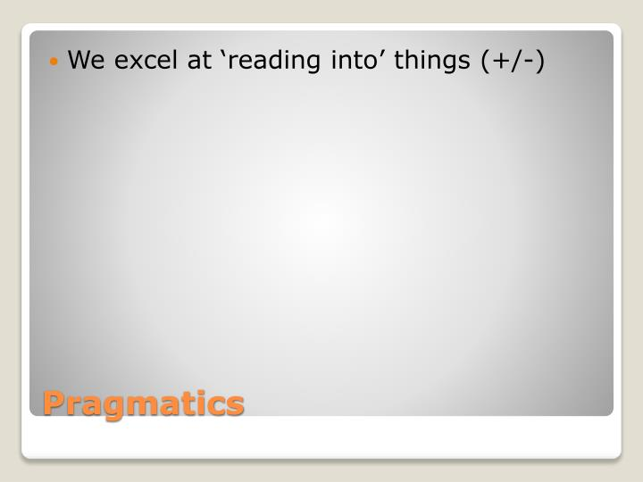 We excel at 'reading into' things (+/-)