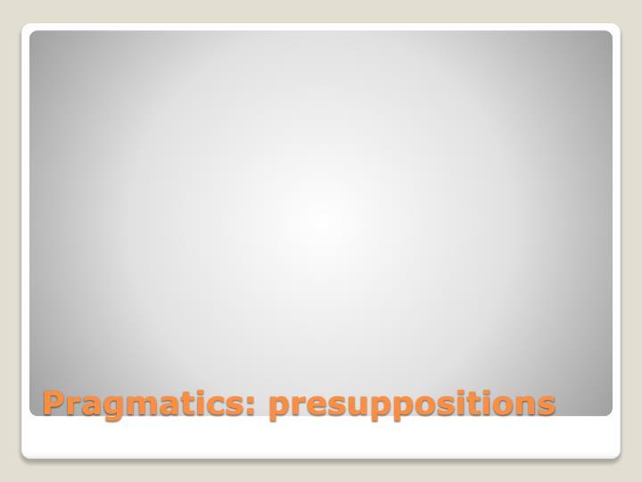 Pragmatics: presuppositions