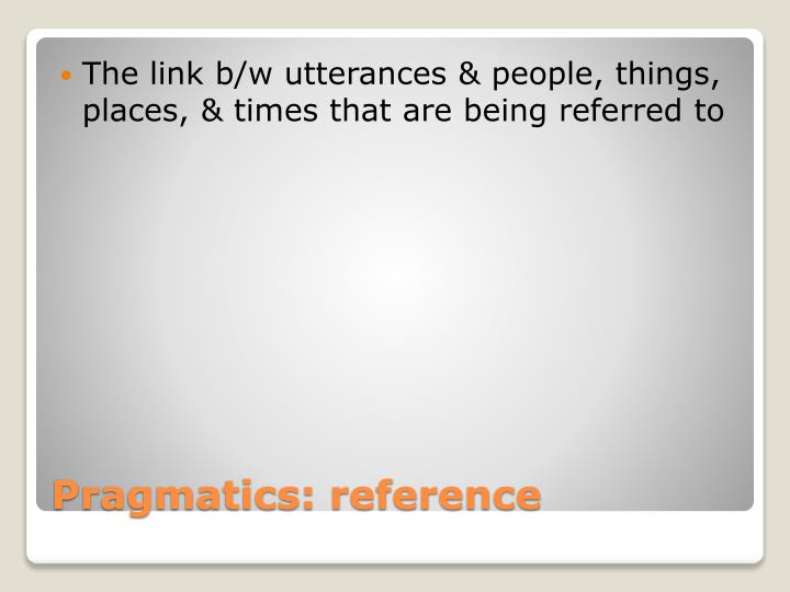 The link b/w utterances & people, things, places, & times that are being referred to