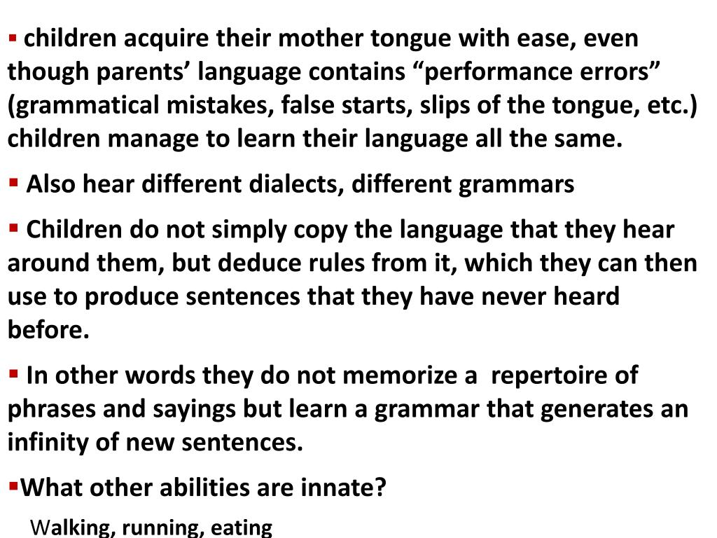 """children acquire their mother tongue with ease, even though parents' language contains """"performance errors"""" (grammatical mistakes, false starts, slips of the tongue, etc.) children manage to learn their language all the same."""