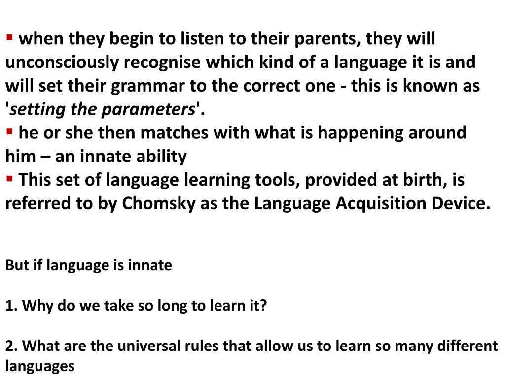 when they begin to listen to their parents, they will unconsciously recognise which kind of a language it is and will set their grammar to the correct one - this is known as '